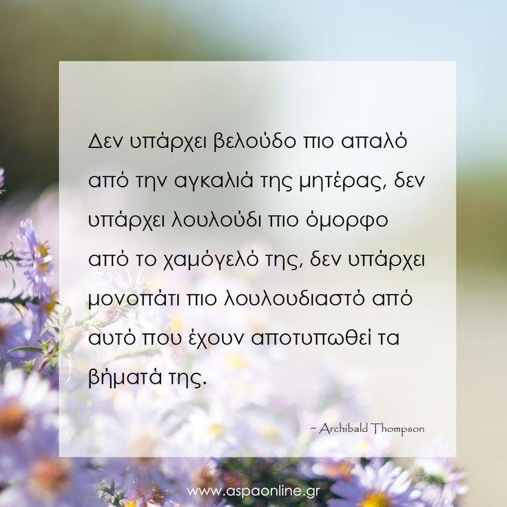 Δεν υπάρχει βελούδο πιο απαλό από την αγκαλιά της μητέρας, δεν υπάρχει λουλούδι πιο όμορφο από το χαμόγελό της, δεν υπάρχει μονοπάτι πιο λουλουδιαστό από αυτό που έχουν αποτυπωθεί τα βήματά της.