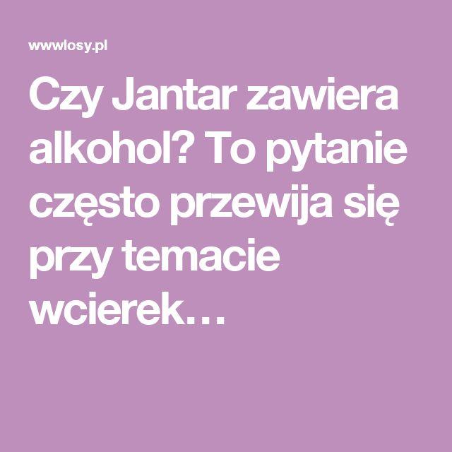 Czy Jantar zawiera alkohol? To pytanie często przewija się przy temacie wcierek…