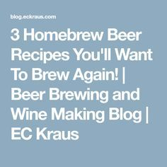 3 Homebrew Beer Recipes You'll Want To Brew Again! | Beer Brewing and Wine Making Blog | EC Kraus