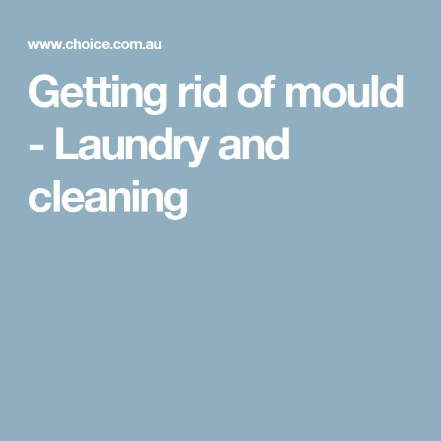 Getting rid of mould - Laundry and cleaning.  Great article by Choice.