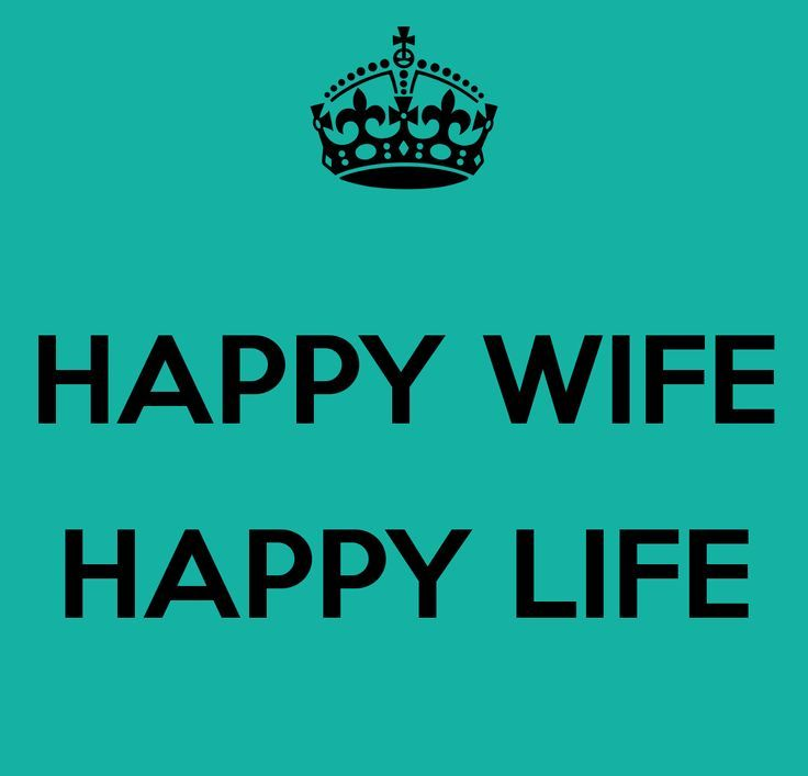 Happy wife Happy life, best quote out there.