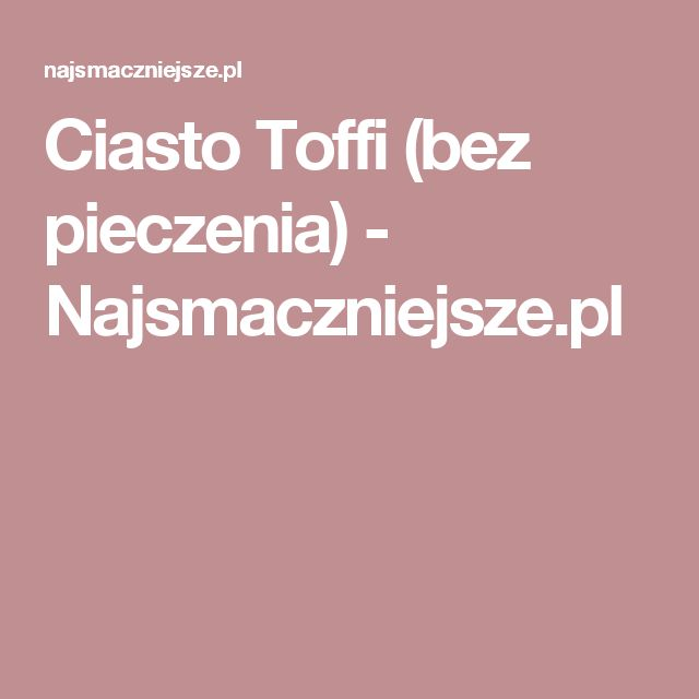 Ciasto Toffi (bez pieczenia) - Najsmaczniejsze.pl