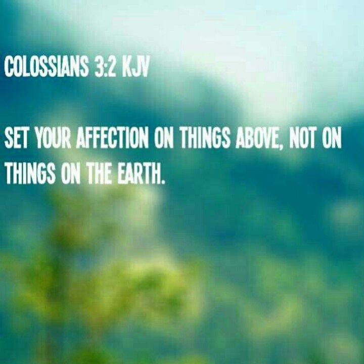 Colossians 3:2 (KJV). Set your affection on things above, not on things on the earth.