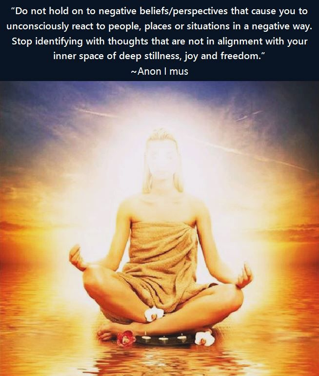 """anon-i-mus: """"""""Do not hold on to negative beliefs/perspectives that cause you to unconsciously react to people, places or situations in a negative way. Stop identifying with thoughts that are not in alignment with your inner space of deep stillness,..."""