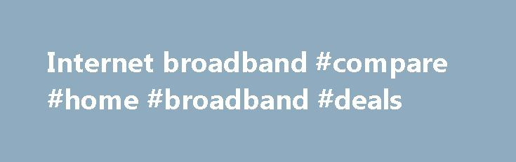 Internet broadband #compare #home #broadband #deals http://broadband.remmont.com/internet-broadband-compare-home-broadband-deals-2/  #internet broadband # The cookie settings on this webpage are set to 'allow all cookies' to give you the very best experience. If you continue without changing these settings you consent to this – but if you want to you can change your settings at any time at the bottom of this page. Cookies are very small text files that are stored on your computer when you…