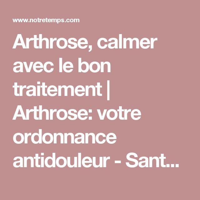 Arthrose, calmer avec le bon traitement   Arthrose: votre ordonnance antidouleur  - Santé - Notre Temps
