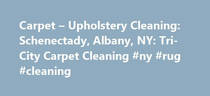 Carpet – Upholstery Cleaning: Schenectady, Albany, NY: Tri-City Carpet Cleaning #ny #rug #cleaning http://malta.nef2.com/carpet-upholstery-cleaning-schenectady-albany-ny-tri-city-carpet-cleaning-ny-rug-cleaning/  # Don't Let Dingy Carpets Dull Your Home's Shine. Tri-City Carpet Cleaning LLC – keeping carpets in the Tri Cities clean since 1990! There are a number of ways it can happen: Maybe you have guests over and someone spills a drink on your carpet. Maybe a new puppy has an accident on…