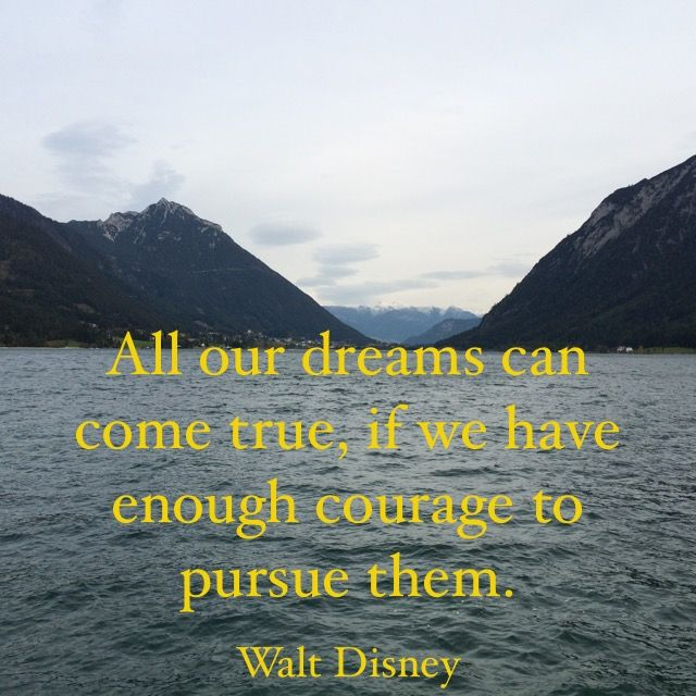All our dreams can come true, if we have enough courage to pursue them. Walt Disney