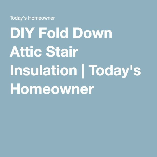 DIY Fold Down Attic Stair Insulation | Today's Homeowner