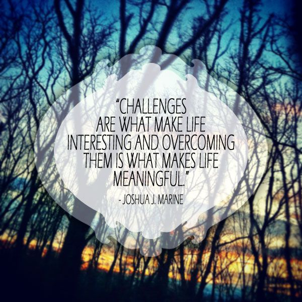 """Challenges Are What Make Life Interesting and overcoming them is what makes life meaningful."" - Joshua J. Marine #quote"