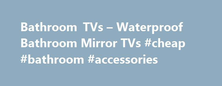 Bathroom TVs – Waterproof Bathroom Mirror TVs #cheap #bathroom #accessories http://bathrooms.remmont.com/bathroom-tvs-waterproof-bathroom-mirror-tvs-cheap-bathroom-accessories/  #tv for bathroom Bring a world of entertainment to your bathroom with an Aquatek Bathroom TV Affordable luxury for your bathroom Think of bathroom TV and think of the indulgence… of long, lazy baths watching your favourite films or programmes. And then you'll think of the cost! Bathroom TV are too expensive aren't…