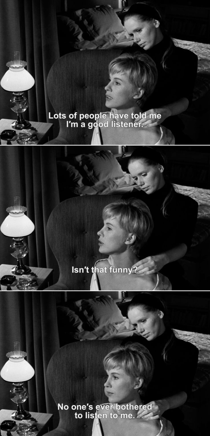 ― Persona (1966) Alma: Lots of people have told me I'm a good listener. Isn't that funny? No one's ever bothered to listen to me.