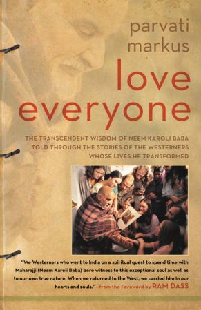 Love Everyone: The Transcendent Wisdom of Neem Karoli Baba Told Through the Stories of the Westerners Whose Lives He Transformed by Parvati Markus