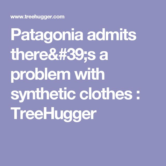Patagonia admits there's a problem with synthetic clothes : TreeHugger