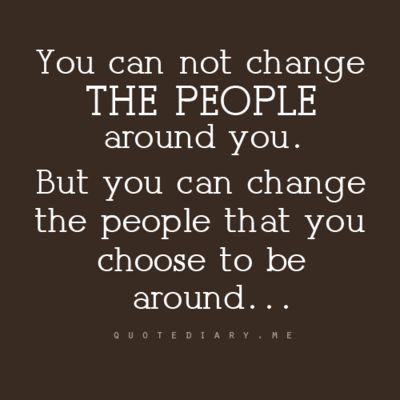 I need to remember this, you can not change THE PEOPLE around