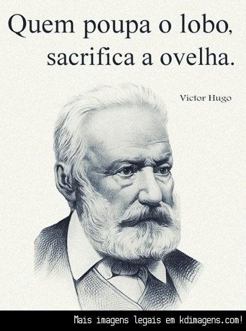 Quem poupa o lobo, sacrifica a ovelha (Victor Hugo)