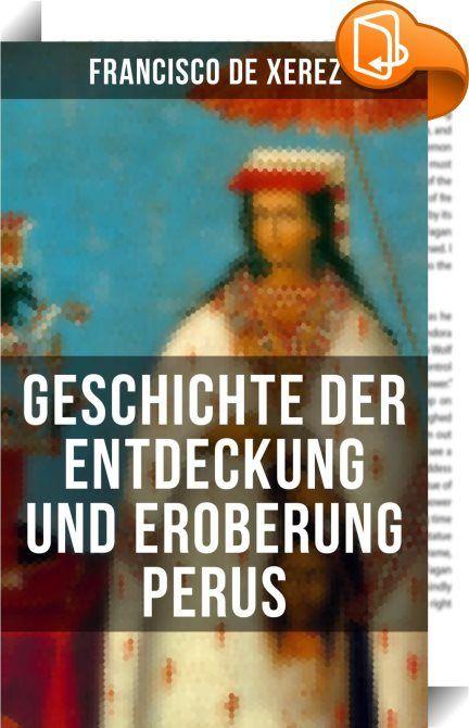 Geschichte der Entdeckung und Eroberung Perus    :  Dieses eBook wurde mit einem funktionalen Layout erstellt und sorgfältig formatiert. Die Ausgabe ist mit interaktiven Inhalt und Begleitinformationen versehen, einfach zu navigieren und gut gegliedert. Francisco Xerez (1504-1547) war ein spanischer Chronist in der Renaissance. Francisco Xerez wurde in Andalusien geboren, kam in jungen Jahren in die Neue Welt und schloss sich 1524 Francisco Pizarro bei dessen Eroberungszug nach Peru an...