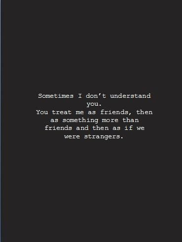 sometimes i don't understand you. you treat me as friends, then as something more than friends and then as if we were strangers - yep!