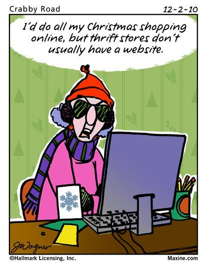 Maxine: I'd do all my Christmas shopping online, but thrift stores don't usually have a website.