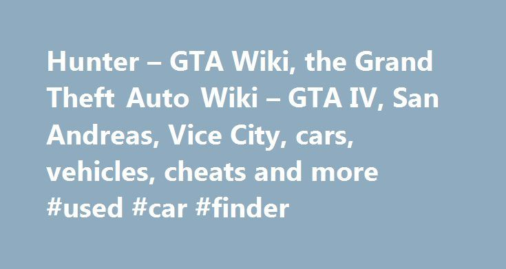 Hunter – GTA Wiki, the Grand Theft Auto Wiki – GTA IV, San Andreas, Vice City, cars, vehicles, cheats and more #used #car #finder http://pakistan.remmont.com/hunter-gta-wiki-the-grand-theft-auto-wiki-gta-iv-san-andreas-vice-city-cars-vehicles-cheats-and-more-used-car-finder/  #auto hunter # Related vehicle(s) Contents Description 3D Universe The Hunter is based on the Boeing (formerly Hughes, then McDonnell Douglas) AH-64 Apache. more precisely the AH-64A Apache. In GTA Vice City and GTA…
