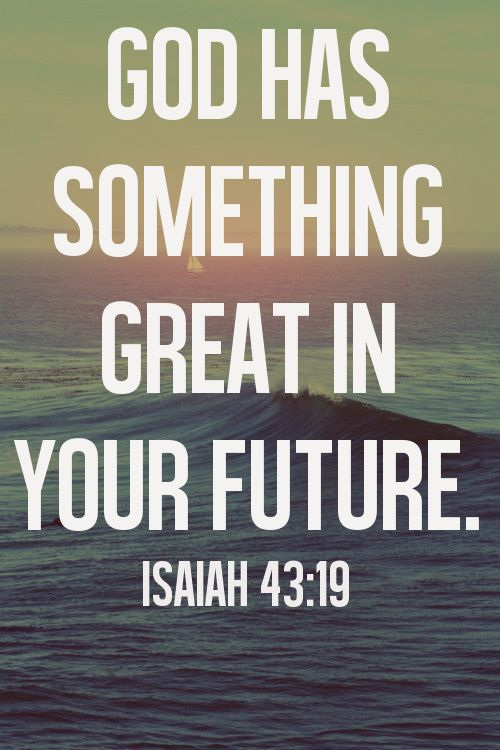 """""""Behold, I am doing a new thing; now it springs forth, do you not perceive it? I will make a way in the wilderness and rivers in the desert.""""  Isaiah 43:19"""