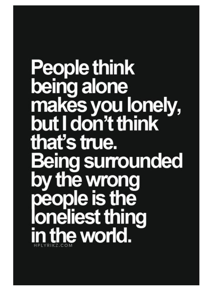 """I completely agree with this. I've been surrounded with a group of """"friends"""" I don't actually like talking to and it is the loneliest feeling ever but once i found new friends that all changed. Find people you enjoy being around cuz life isn't forever so why waste your time feeling unwanted."""