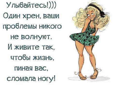 ...живите так ,чтобы жизнь, пиная вас,сломала ногу !!!!.....ДА!!!