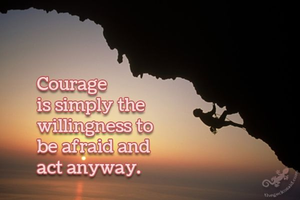 Courage is simply the willingness to be afraid and act anyway.  #courage #simply #willingness #afraid #act #anyway #quotes  ©The Gecko Said - Beautiful Quotes - www.thegeckosaid.com