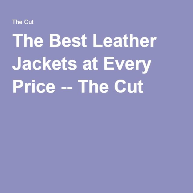 The Best Leather Jackets at Every Price -- The Cut