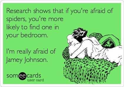 Research shows that if you're afraid of spiders, you're more likely to find one in your bedroom. I'm really afraid of Jamey Johnson.