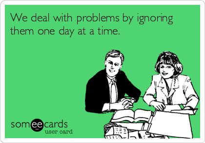 We deal with problems by ignoring them one day at a time.