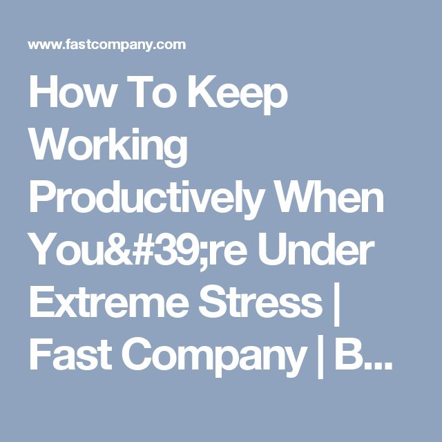 How To Keep Working Productively When You're Under Extreme Stress | Fast Company | Business + Innovation