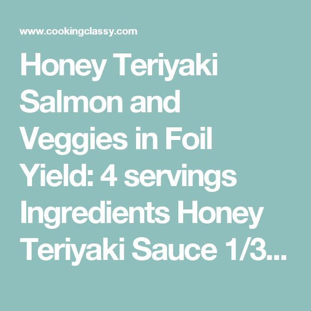Honey Teriyaki Salmon and Veggies in Foil Yield: 4 servings  Ingredients  Honey Teriyaki Sauce 1/3 cup low-sodium soy sauce 5 Tbsp water, divided 1/4 cup honey 1 1/2 Tbsp rice vinegar 3 cloves garlic, minced 1 Tbsp minced ginger 1 tsp sesame oil 2 1/2 tsp cornstarch Salmon and Veggies 4 (6 oz) skinless, salmon fillets 4 cups broccoli florets (chop small so they cook through) 1 1/2 cups thinly sliced carrots 2 1/2 Tbsp olive oil Salt and freshly ground black pepper 2 green onions, chopped…