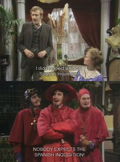 NOBODY EXPECTS THE SPANISH INQUISITION! (Kim, I found this right after our discussion.)