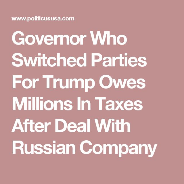 Governor Who Switched Parties For Trump Owes Millions In Taxes After Deal With Russian Company