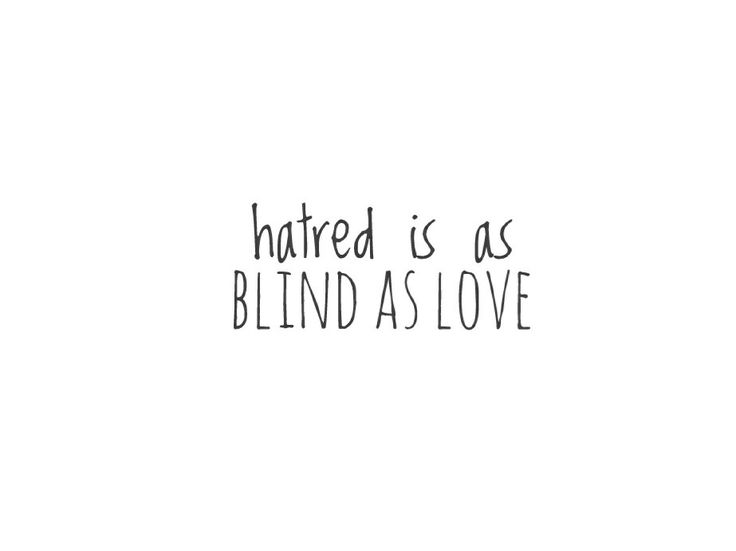Hatred is as blind as love