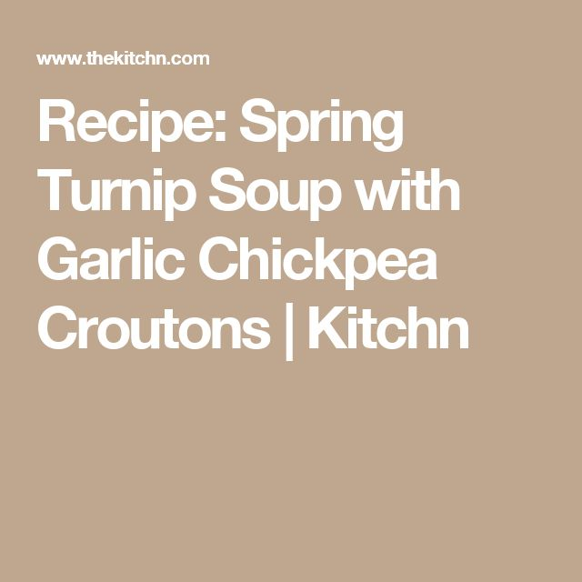 Recipe: Spring Turnip Soup with Garlic Chickpea Croutons | Kitchn