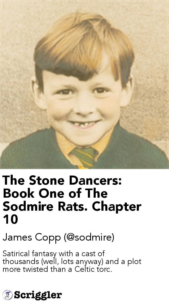 The Stone Dancers: Book One of The Sodmire Rats. Chapter 10 by James Copp (@sodmire) https://scriggler.com/detailPost/story/46981 Satirical fantasy with a cast of thousands (well, lots anyway) and a plot more twisted than a Celtic torc.
