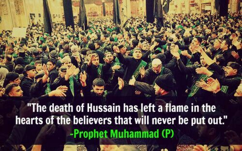 """""""The death of Husain has left a flame in the hearts of the believers that will never be put out."""" -Prophet Muhammad (SAAWA)"""
