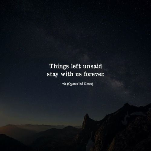 Things left unsaid stay with us forever. —via http://ift.tt/2eY7hg4