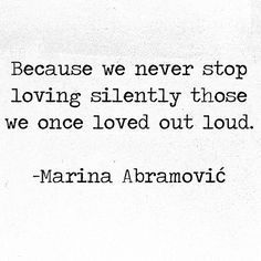 """Because we never stop loving silently those we once loved out loud"" -Marina Abramovic"