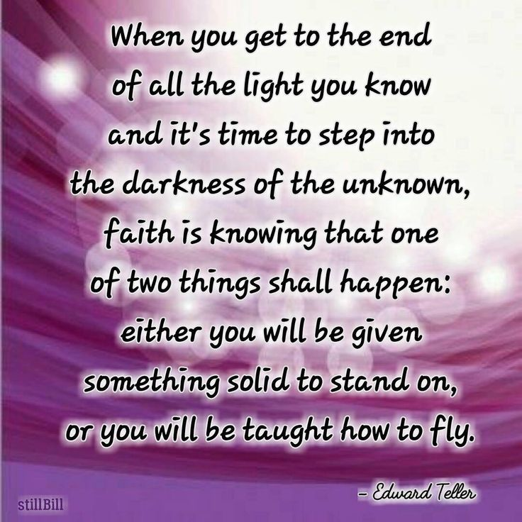 When you get to the end of all the light you know and it's time to step into the darkness of the unknown, faith is knowing that one of two things shall happen: either you will be given something solid to stand on, or you will be taught how to fly.  - Edward Teller #quotes #edwardteller