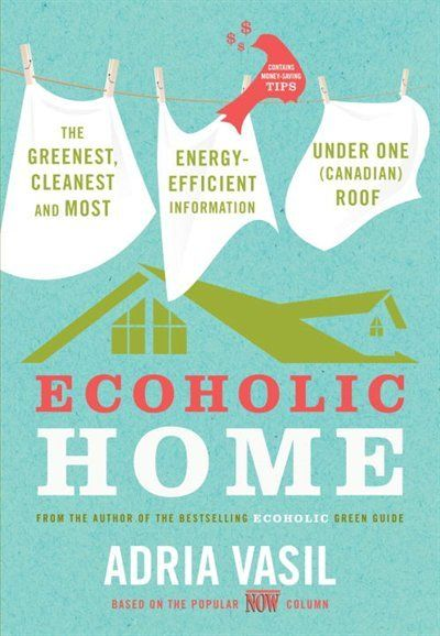 Ecoholic Home: The Greenest, Cleanest And Most Energy-efficient Information Under One (canadian) Roof