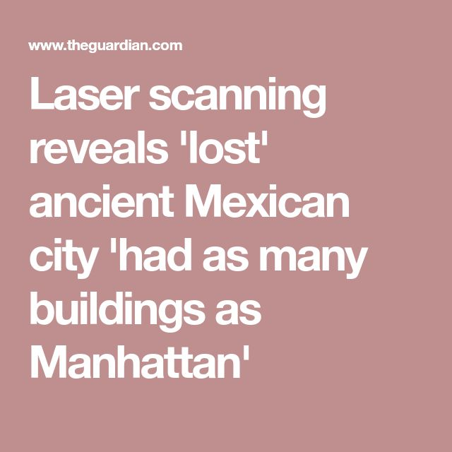 Laser scanning reveals 'lost' ancient Mexican city 'had as many buildings as Manhattan'