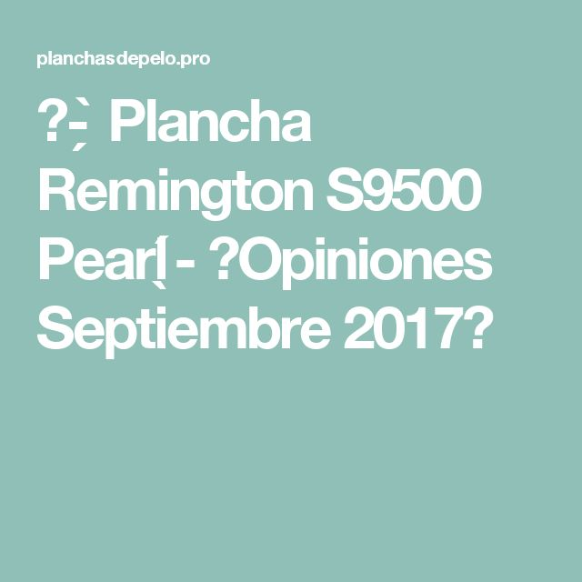 ᐅ- ̗̀ Plancha Remington S9500 Pearl ̖́-  【Opiniones Septiembre 2017】