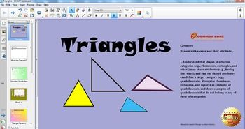 In this interactive Common Core SMART Board lesson, students will be introduced to different types of triangles (right, acute, obtuse, isosceles, scalene, and equilateral). Interactive activities include a 'Match It!' game, a 'Triangle Anagram' game, Writing in Math, interactive Test Prep, and enrichment.