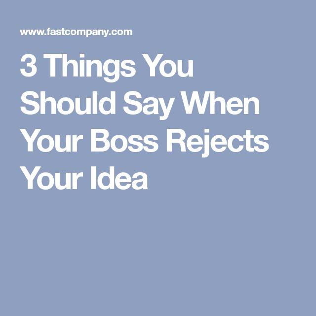 3 Things You Should Say When Your Boss Rejects Your Idea