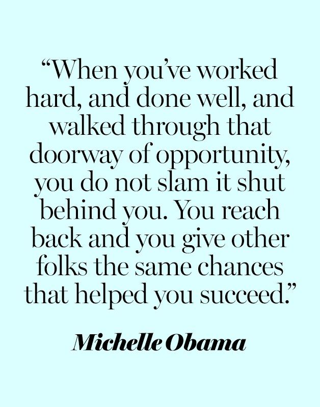 """""""When you've worked hard, and done well, and walked through that doorway of opportunity, you do not slam it shut behind you. You reach back and you give other folks the same chances that helped you succeed."""" —Michelle Obama at the 2016 Democratic National Convention"""