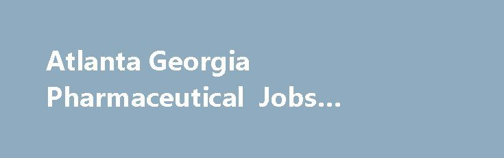 Atlanta Georgia Pharmaceutical Jobs #pharma #marketing http://pharma.remmont.com/atlanta-georgia-pharmaceutical-jobs-pharma-marketing/  #pharmaceutical companies in atlanta # Atlanta, Georgia Pharmaceutical Jobs Looking for Pharmaceutical Jobs in Atlanta, Georgia. See currently available Pharmaceutical job openings in Atlanta, Georgia on pharmaceutical.jobs.net. Browse the current listings and fill out job applications. pharmaceutical.jobs.net is the starting point for a job search in any…