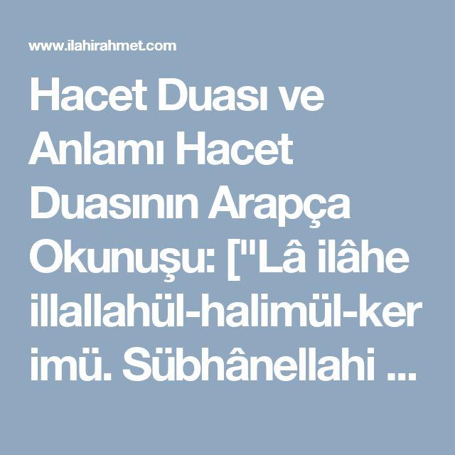 """Hacet Duası ve Anlamı   Hacet Duasının Arapça Okunuşu:  [""""Lâ ilâhe illallahül-halimül-kerimü. Sübhânellahi Rabbil-'arşil-'azîm. El-Hamdü lillahi Rabbil-'âlemîn. Es'elüke mûcibâti rahmetike. Ve'azâime mağfiretike. Vel-ganîmete min külli birrin. Ves-selâmete min külli ismin. Lâ teda'lî zenben illâ gafertehü. Ve lâ hemmen illâ ferrectehü. Ve lâ hâceten hiye leke ridan illâ kadaytehâ yâ erhamer-Râhimîn.""""]  Hacet Duasının Türkçe Anlamı:  [""""Halim ve Kerim olan Allah'tan başka hiçbir ilah yoktur…"""